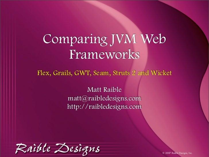 Comparing JVM Web     Frameworks Flex, Grails, GWT, Seam, Struts 2 and Wicket                  Matt Raible          matt@r...