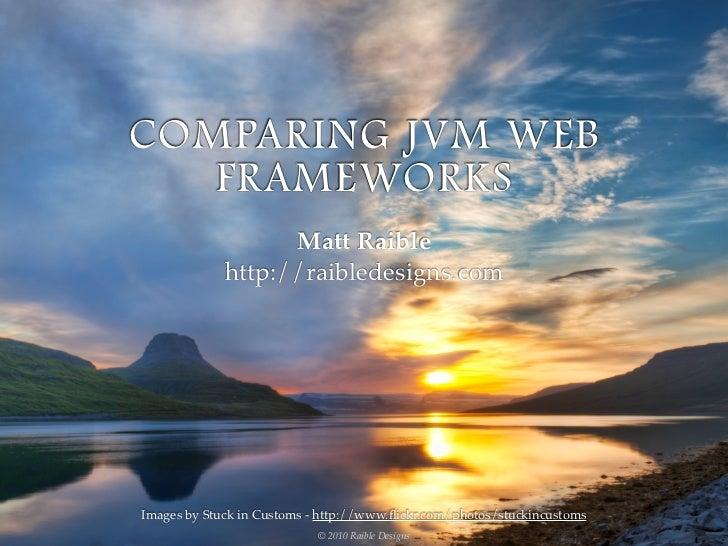 COMPARING JVM WEB   FRAMEWORKS                   Matt Raible             http://raibledesigns.comImages by Stuck in Custom...