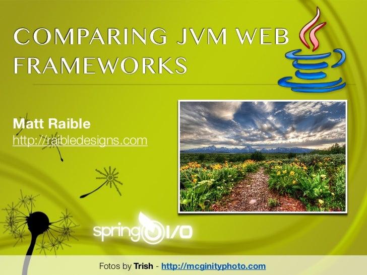COMPARING JVM WEBFRAMEWORKSMatt Raiblehttp://raibledesigns.com               Fotos by Trish - http://mcginityphoto.com