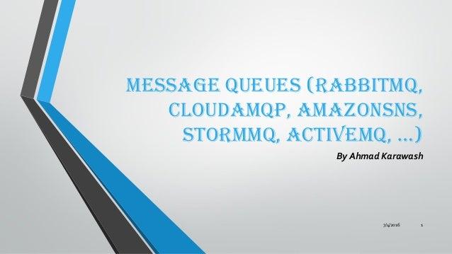Message Queues (RabbitMQ, CloudAMQP, AmazonSNS, Stormmq, ActiveMQ, …) By Ahmad Karawash 7/4/2016 1