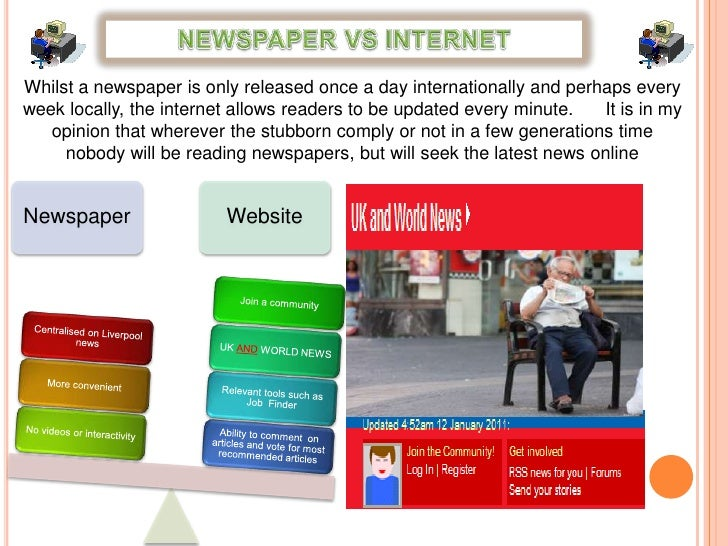 NEWSPAPER VS INTERNET<br />Whilst a newspaper is only released once a day internationally and perhaps every week locally, ...