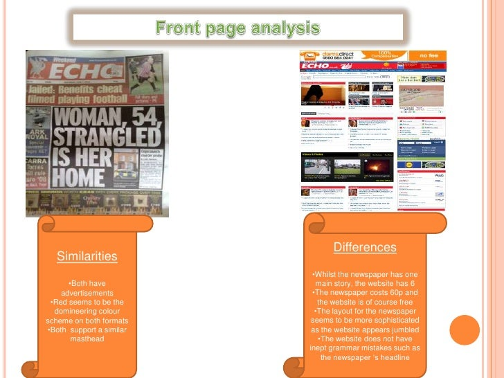 Front page analysis<br />Differences<br /><ul><li>Whilst the newspaper has one main story, the website has 6