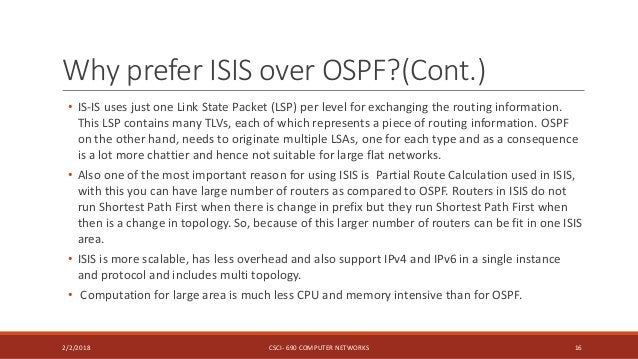 Why prefer ISIS over OSPF?(Cont.) • IS-IS uses just one Link State Packet (LSP) per level for exchanging the routing infor...