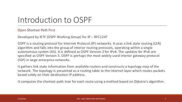 Introduction to OSPF Open Shortest Path First Developed by IETF (OSPF Working Group) for IP – RFC1247 OSPF is a routing pr...