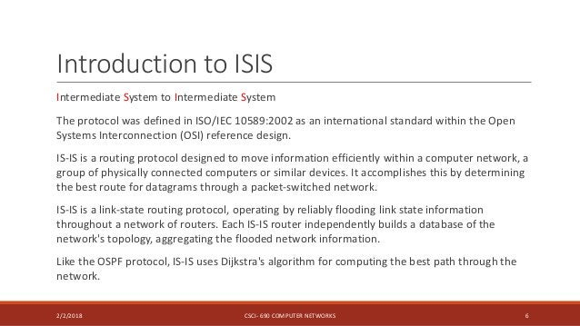 Introduction to ISIS Intermediate System to Intermediate System The protocol was defined in ISO/IEC 10589:2002 as an inter...