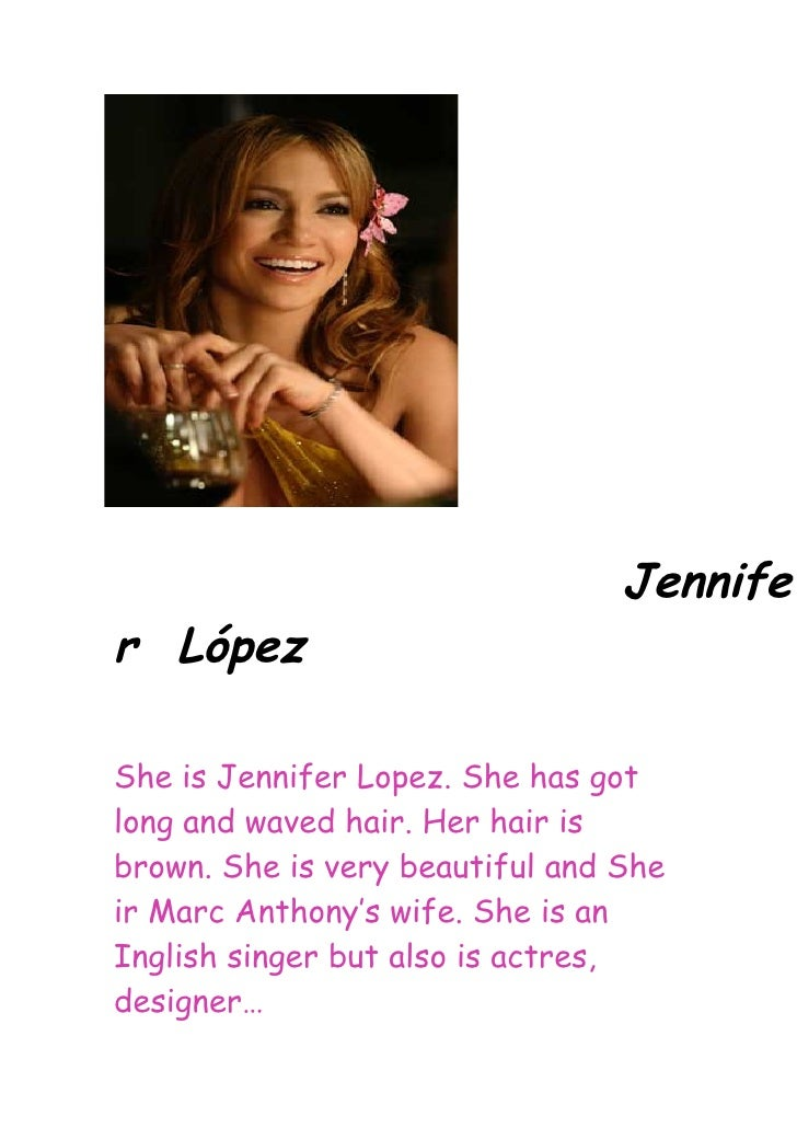 Jennife r López  She is Jennifer Lopez. She has got long and waved hair. Her hair is brown. She is very beautiful and She ...