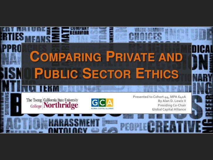 COMPARING PRIVATE ANDPUBLIC SECTOR ETHICS              Presented to Cohort 44, MPA 642A                             By Ala...