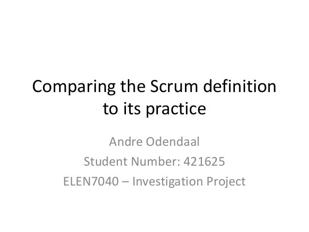 Comparing the Scrum definition        to its practice          Andre Odendaal      Student Number: 421625   ELEN7040 – Inv...