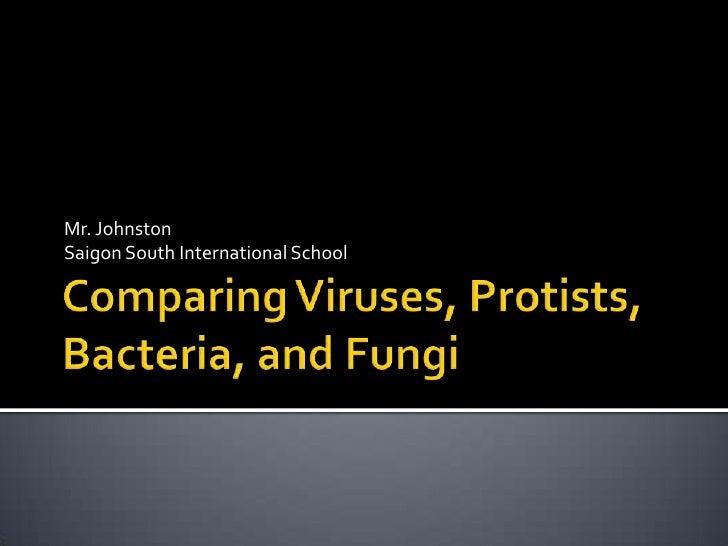 Comparing Viruses, Protists, Bacteria, and Fungi<br />Mr. Johnston<br />Saigon South International School<br />
