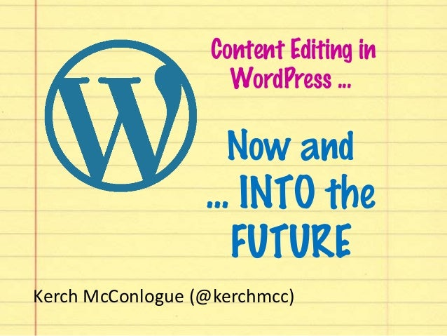 Content Editing in WordPress ... Now and ... INTO the FUTURE Kerch McConlogue (@kerchmcc)
