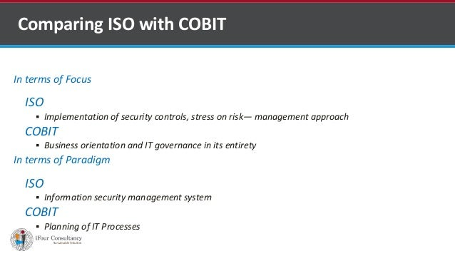 In terms of Focus ISO  Implementation of security controls, stress on risk— management approach COBIT  Business orientat...
