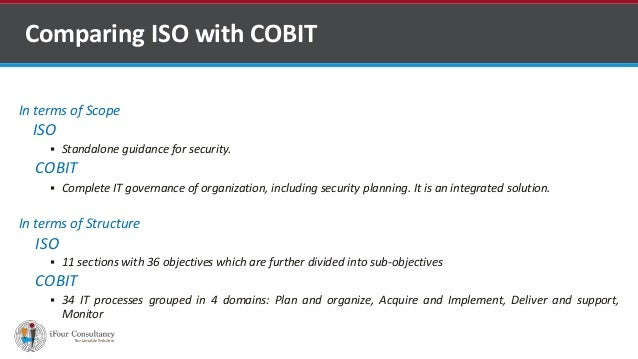 In terms of Scope ISO  Standalone guidance for security. COBIT  Complete IT governance of organization, including securi...