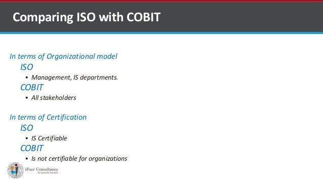 In terms of Organizational model ISO  Management, IS departments. COBIT  All stakeholders In terms of Certification ISO ...