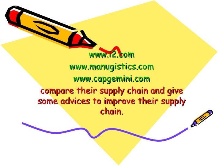 www.i2.com www.manugistics.com www.capgemini.com compare their supply chain and give some advices to improve their supply ...