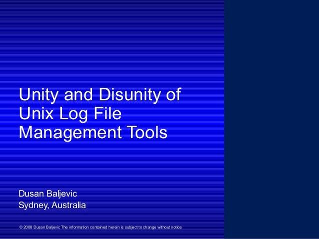 Unity and Disunity of Unix Log File Management Tools Dusan Baljevic Sydney, Australia © 2008 Dusan Baljevic The informatio...