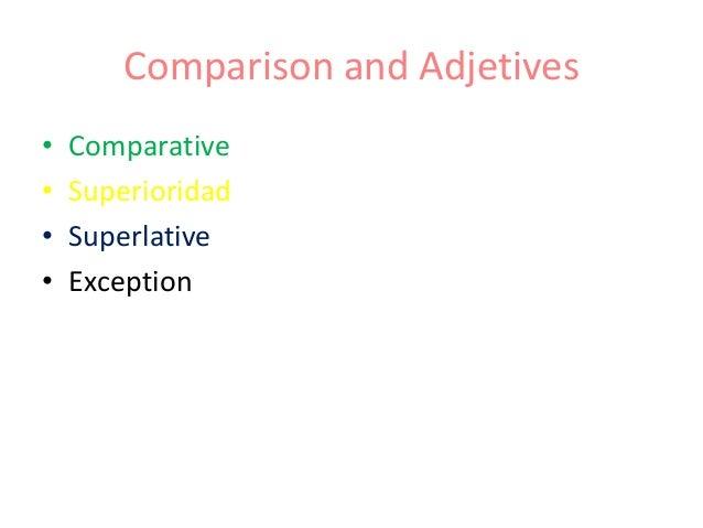 Comparison and Adjetives• Comparative• Superioridad• Superlative• Exception