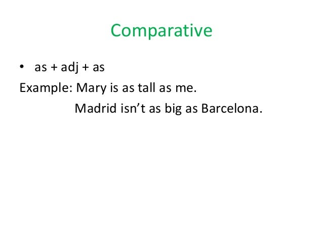 Comparative• as + adj + asExample: Mary is as tall as me.Madrid isn't as big as Barcelona.