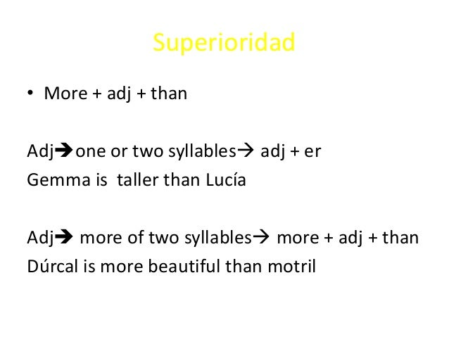 Superioridad• More + adj + thanAdjone or two syllables adj + erGemma is taller than LucíaAdj more of two syllables mor...