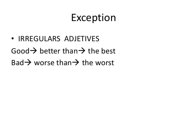 Exception• IRREGULARS ADJETIVESGood better than the bestBad worse than the worst