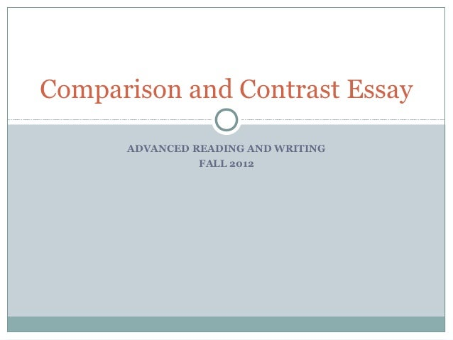 Comparison and Contrast Essay      ADVANCED READING AND WRITING                FALL 2012
