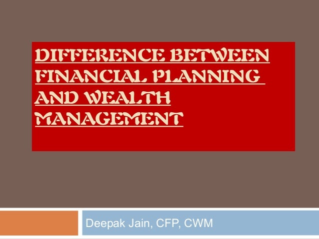 DIFFERENCE BETWEEN FINANCIAL PLANNING AND WEALTH MANAGEMENT  Deepak Jain, CFP, CWM