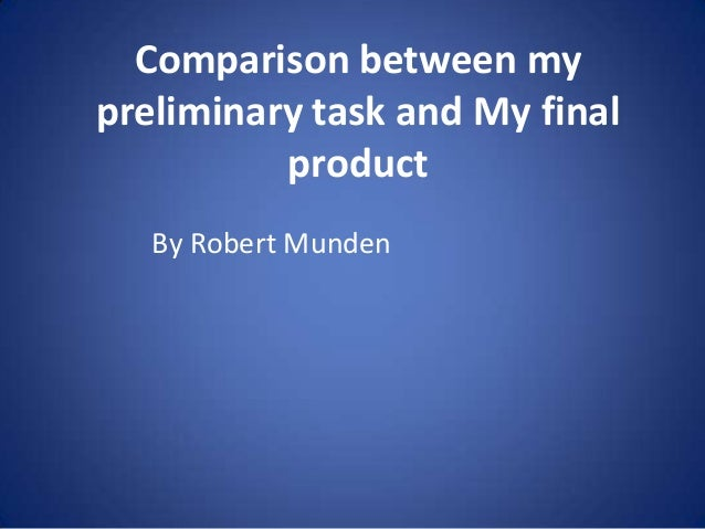 Comparison between my preliminary task and My final product By Robert Munden