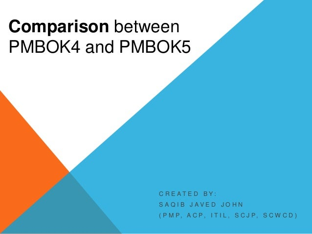 Comparison between PMBOK4 and PMBOK5  C R E AT E D B Y: S A Q I B J AV E D J O H N ( P M P, A C P, I T I L , S C J P, S C ...