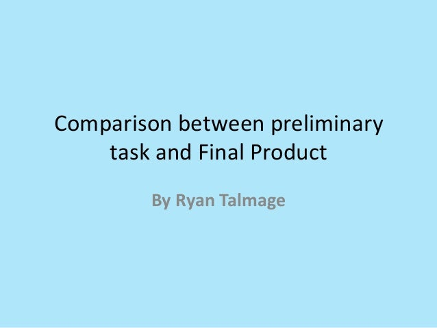 Comparison between preliminary    task and Final Product        By Ryan Talmage