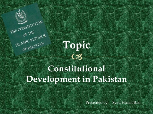 Constitutional Development in Pakistan Presented by: Syed Hasan Bari