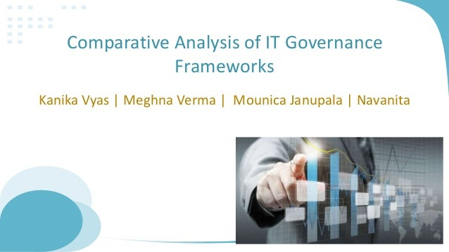 Comparative Analysis of IT Governance Frameworks Kanika Vyas | Meghna Verma | Mounica Janupala | Navanita