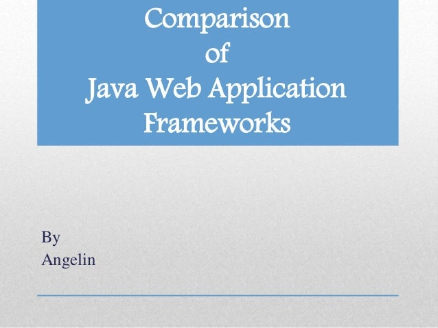 Comparison of Java Web Application Frameworks By Angelin