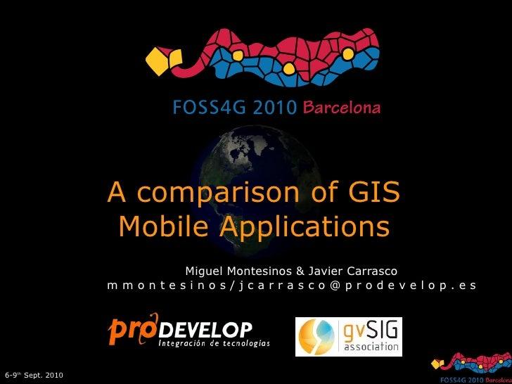 A comparison of GIS Mobile Applications Miguel Montesinos & Javier Carrasco m m o n t e s i n o s / j c a r r a s c o @ p ...