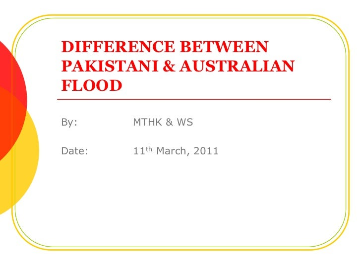 DIFFERENCE BETWEENPAKISTANI & AUSTRALIAN FLOOD<br />By:MTHK & WS<br />Date:11th March, 2011<br />