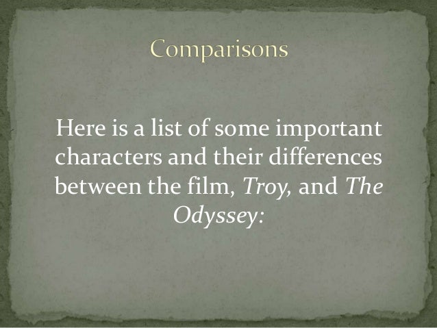 a comparison of the differences between the book iliad and the movie troy The movie helen of troy it's not supposed to be the iliad, it's helen of troy 2) it's a film made 3,000 years later targeted at an entirely different audience there's a difference between myths and literature.