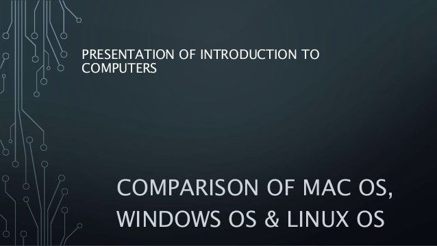 PRESENTATION OF INTRODUCTION TO COMPUTERS COMPARISON OF MAC OS, WINDOWS OS & LINUX OS