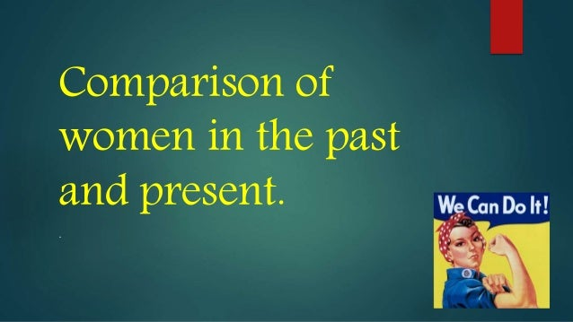 a comparison of past and present roles of women Compare & contrast between women's' status in the past & at present and why.