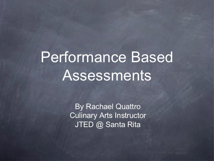 Performance Based   Assessments    By Rachael Quattro   Culinary Arts Instructor    JTED @ Santa Rita