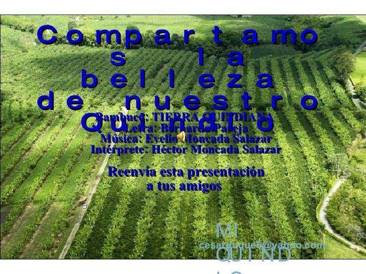 Compartamos  la belleza de nuestro Quindío Bambuco: TIERRA QUINDIANA  Letra: Bernardo Pareja Música: Evelio Moncada Salaza...