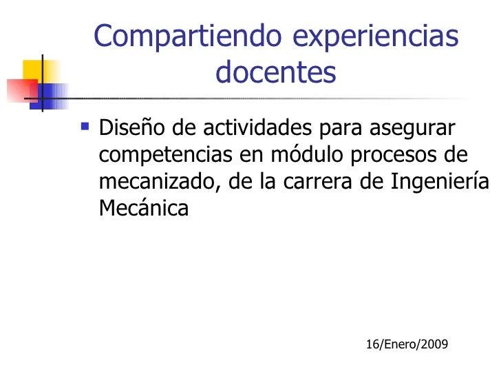 Compartiendo experiencias docentes <ul><li>Diseño de actividades para asegurar competencias en módulo procesos de mecaniza...