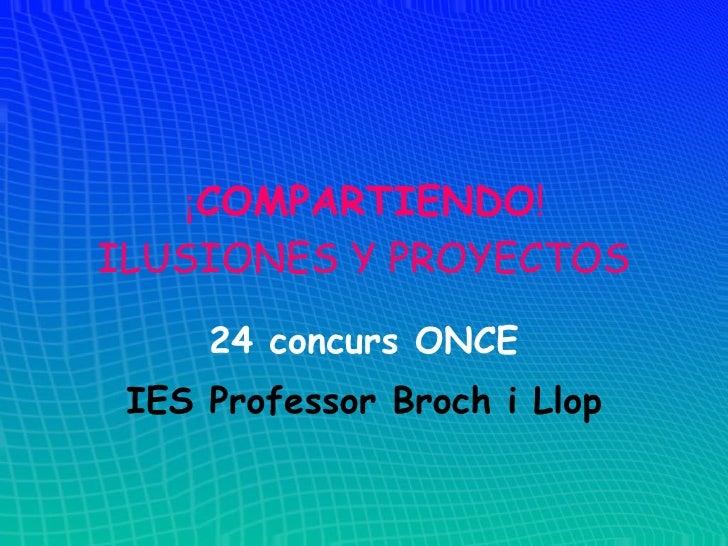 ¡ COMPARTIENDO ! ILUSIONES Y PROYECTOS 24 concurs ONCE IES Professor Broch i Llop