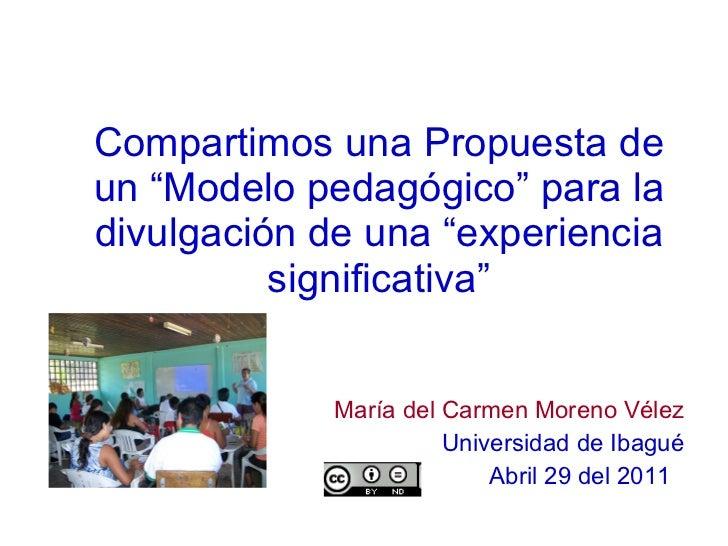 """Compartimos una Propuesta de un """"Modelo pedagógico"""" para la divulgación de una """"experiencia significativa"""" <ul><li>María d..."""