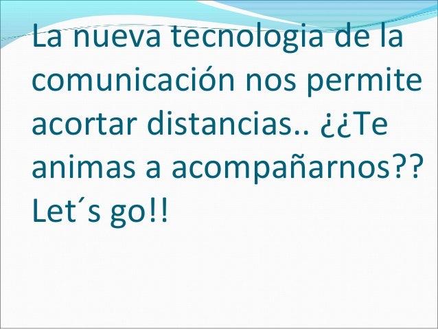 La nueva tecnologia de lacomunicación nos permiteacortar distancias.. ¿¿Teanimas a acompañarnos??Let´s go!!
