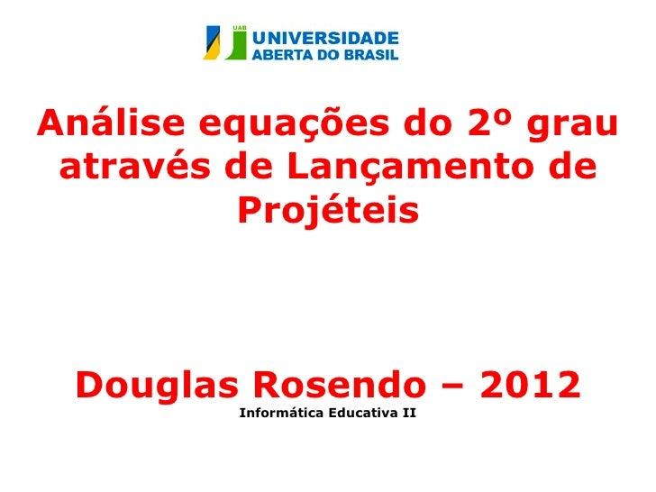 Análise equações do 2º grau através de Lançamento de          Projéteis Douglas Rosendo – 2012         Informática Educati...