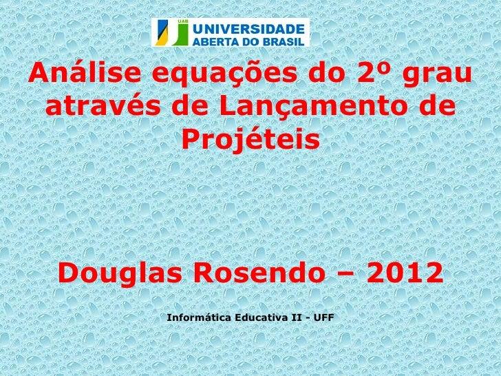Análise equações do 2º grau através de Lançamento de          Projéteis Douglas Rosendo – 2012        Informática Educativ...