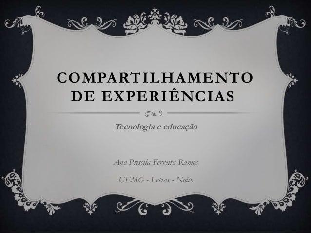 COMPARTILHAMENTO DE EXPERIÊNCIAS Tecnologia e educação Ana Priscila Ferreira Ramos UEMG - Letras - Noite