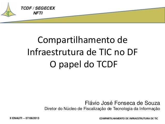 TCDF / SEGECEX NFTI II ENAUTI – 07/06/2013 COMPARTILHAMENTO DE INFRAESTRUTURA DE TIC Compartilhamento de Infraestrutura de...