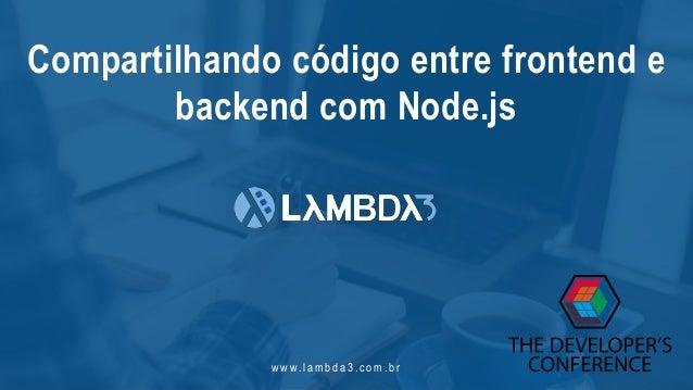 w w w. l a m b d a 3 . c o m . b r Compartilhando código entre frontend e backend com Node.js