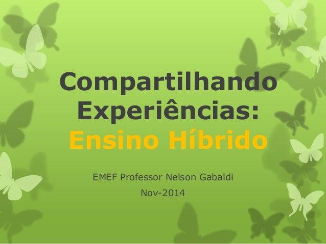 Compartilhando Experiências: Ensino Híbrido  EMEF Professor Nelson Gabaldi  Nov-2014