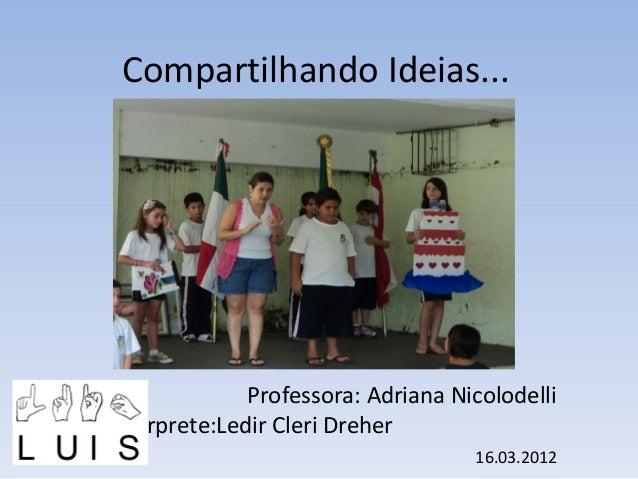Compartilhando Ideias...  Professora: Adriana Nicolodelli Intérprete:Ledir Cleri Dreher 16.03.2012