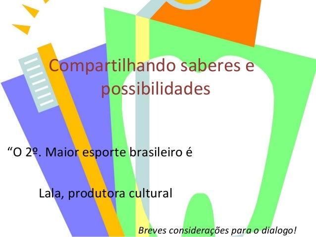 """Compartilhando saberes e possibilidades """"O 2º. Maior esporte brasileiro é Lala, produtora cultural Breves considerações pa..."""